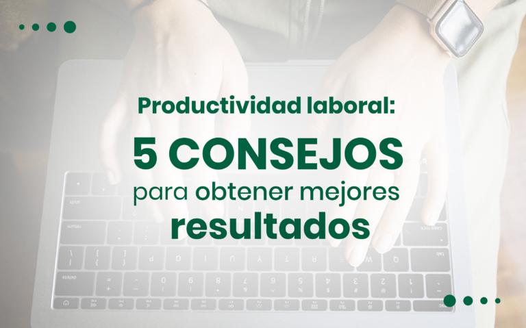 Productividad laboral: 5 consejos para obtener mejores resultados