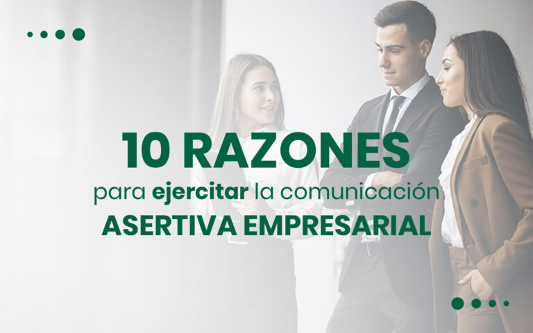 10 razones para ejercitar la comunicación asertiva empresarial